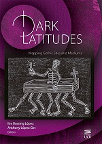 DARK LATITUDES: MAPPING GOTHIC SITES AND MEDIUMS